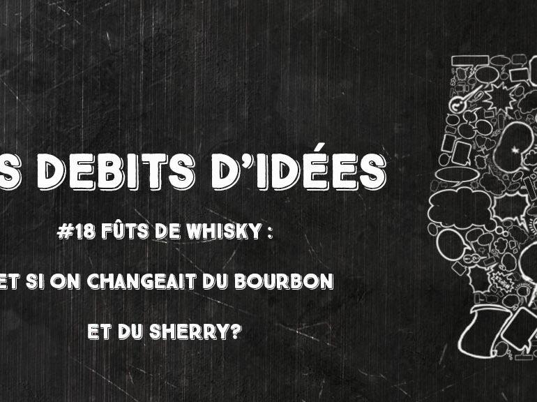 Débits d'idées 18 – Fûts de whisky: et si on changeait du bourbon et du sherry ?