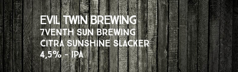 Evil Twin Brewing / 7venth Sun Brewing – Citra Sunshine Slacker – 4,5% – IPA